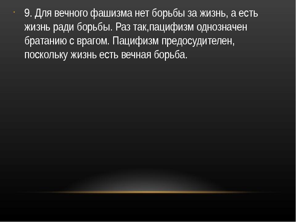 9. Для вечного фашизма нет борьбы за жизнь, а есть жизнь ради борьбы. Раз так...