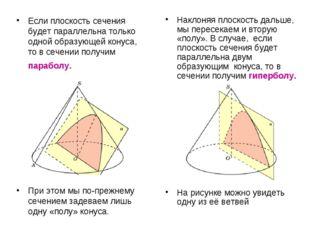 Если плоскость сечения будет параллельна только одной образующей конуса, то в