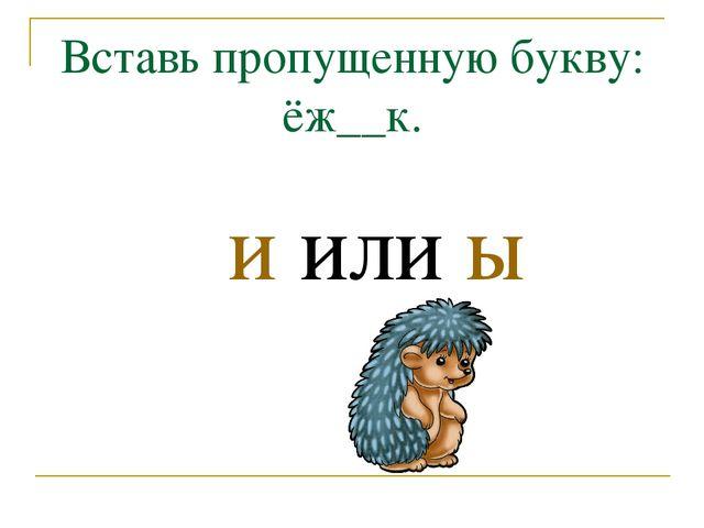 Вставь пропущенную букву: ёж__к. и или ы