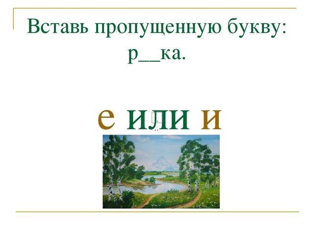 Вставь пропущенную букву: р__ка. е или и