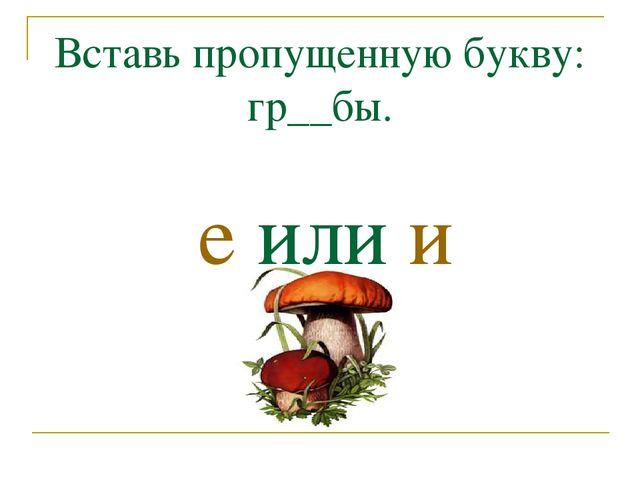 Вставь пропущенную букву: гр__бы. е или и