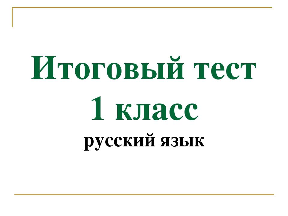 Итоговый тест 1 класс русский язык