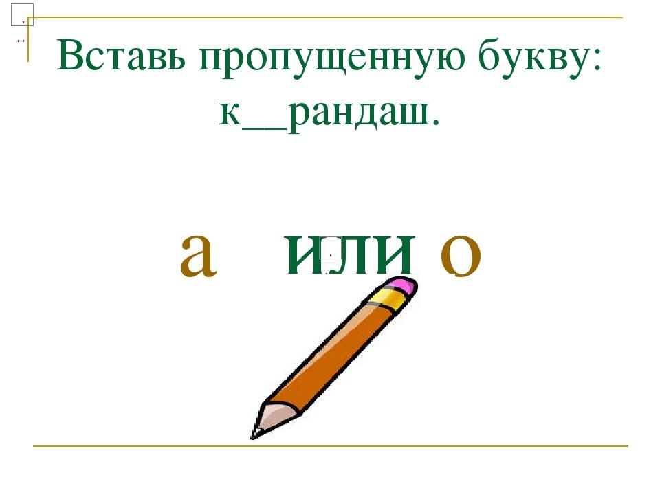 Вставь пропущенную букву: к__рандаш. а или о