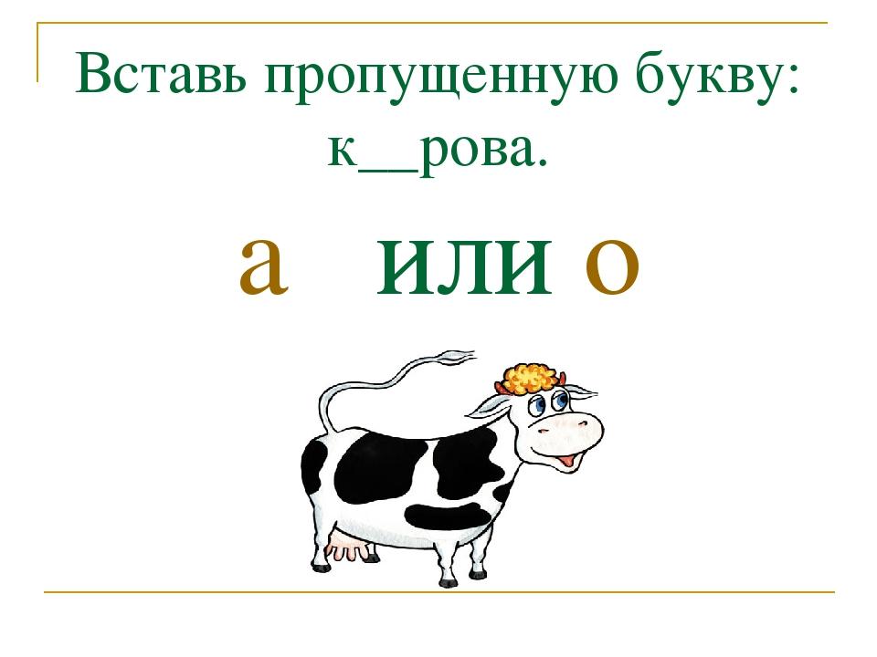Вставь пропущенную букву: к__рова. а или о