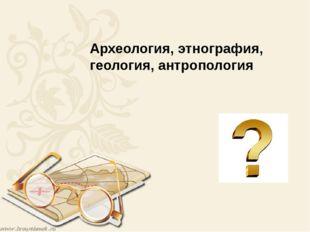 Археология, этнография, геология, антропология
