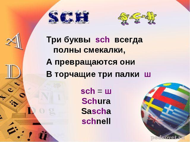 Три буквы sch всегда полны смекалки, А превращаются они В торчащие три палки...