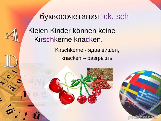 буквосочетания ck, sch Kleien Kinder können keine Kirschkerne knacken. Kirs...