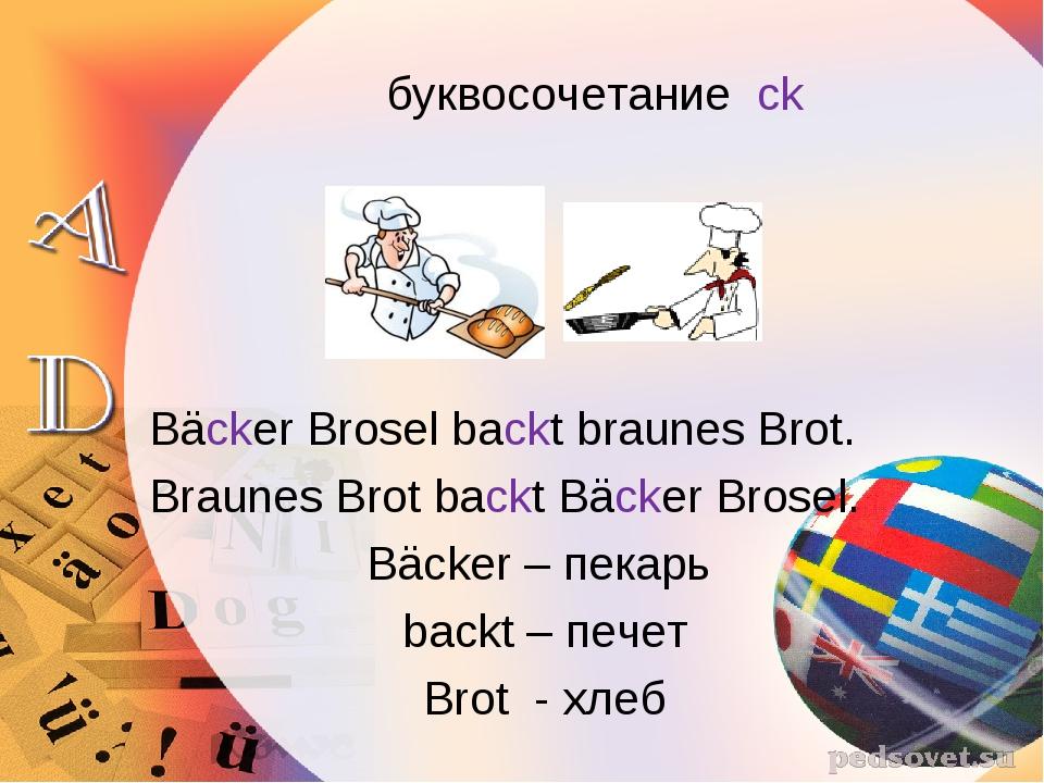 буквосочетание ck Bäcker Brosel backt braunes Brot. Braunes Brot backt...