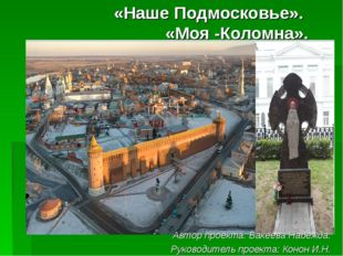 «Наше Подмосковье». «Моя -Коломна». Автор проекта: Бакеева Надежда. Руководит