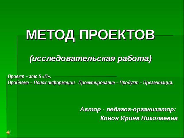 МЕТОД ПРОЕКТОВ (исследовательская работа) Автор - педагог-организатор: Конон...