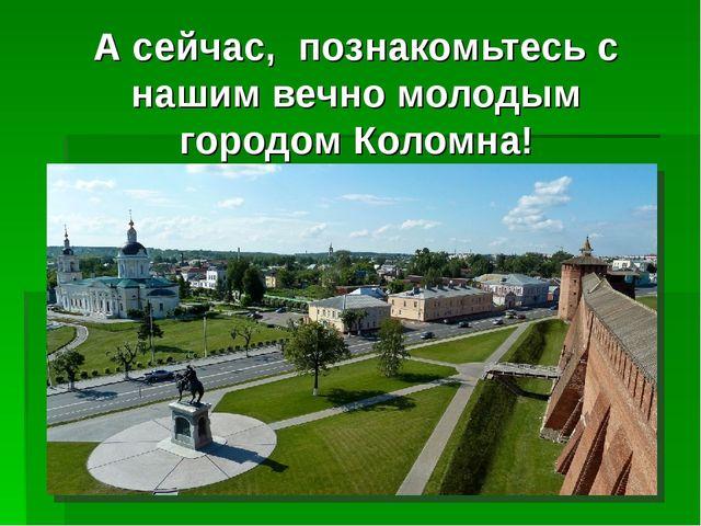 А сейчас, познакомьтесь с нашим вечно молодым городом Коломна!