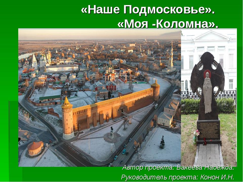 «Наше Подмосковье». «Моя -Коломна». Автор проекта: Бакеева Надежда. Руководит...