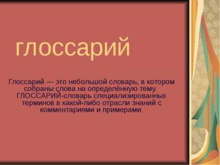 глоссарий Глоссарий — это небольшой словарь, в котором собраны слова на опред