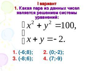 I вариант 1. Какая пара из данных чисел является решением системы уравнений: