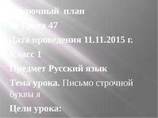 Поурочный план № урока 47 Дата проведения 11.11.2015 г. Класс 1 Предмет Русск