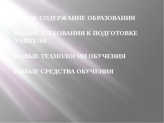 НОВОЕ СОДЕРЖАНИЕ ОБРАЗОВАНИЯ НОВЫЕ ТРЕБОВАНИЯ К ПОДГОТОВКЕ УЧИТЕЛЯ НОВЫЕ ТЕХ...