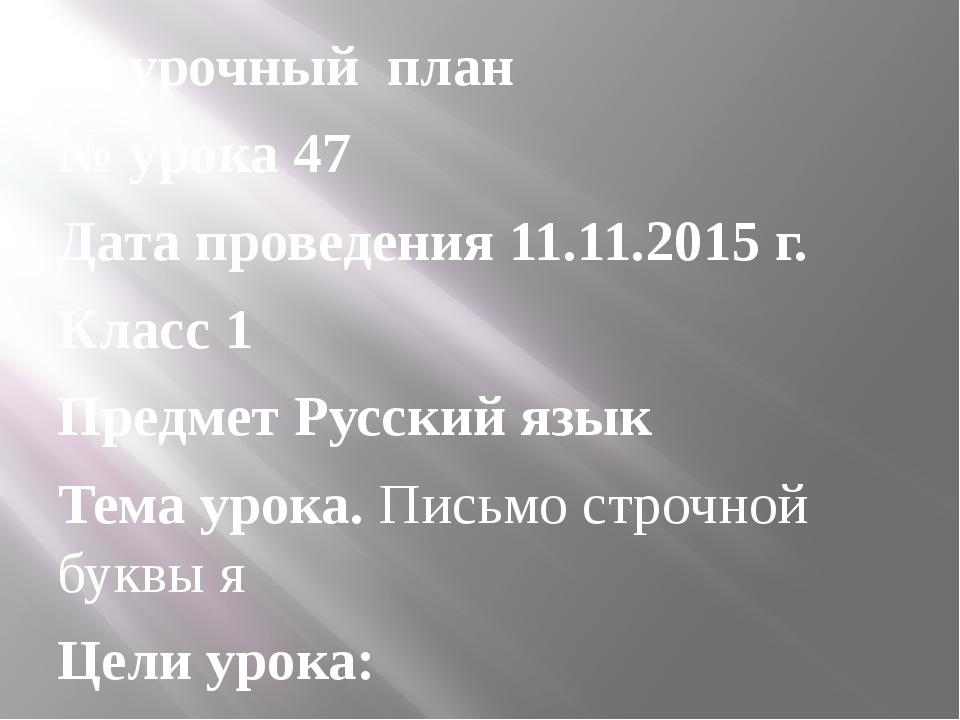 Поурочный план № урока 47 Дата проведения 11.11.2015 г. Класс 1 Предмет Русск...