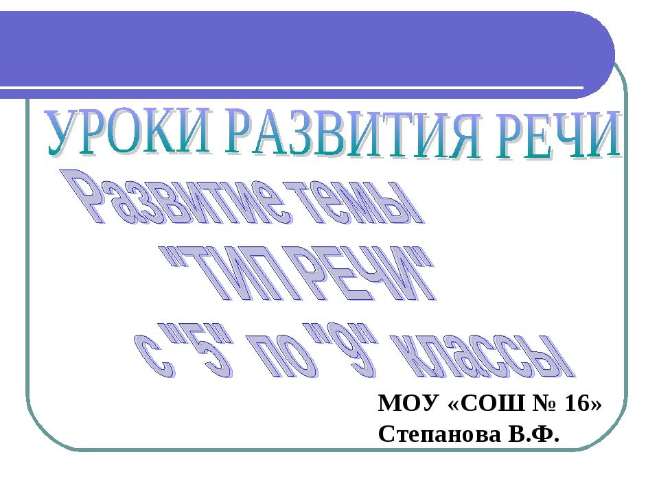 МОУ «СОШ № 16» Степанова В.Ф.