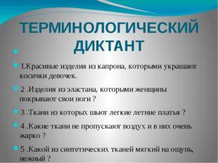ТЕРМИНОЛОГИЧЕСКИЙ ДИКТАНТ              1.Красивые изделия из кап