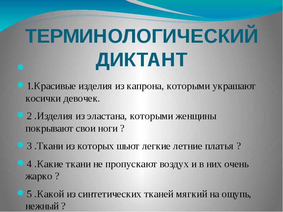 ТЕРМИНОЛОГИЧЕСКИЙ ДИКТАНТ              1.Красивые изделия из кап...