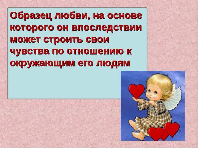 Образец любви, на основе которого он впоследствии может строить свои чувства...