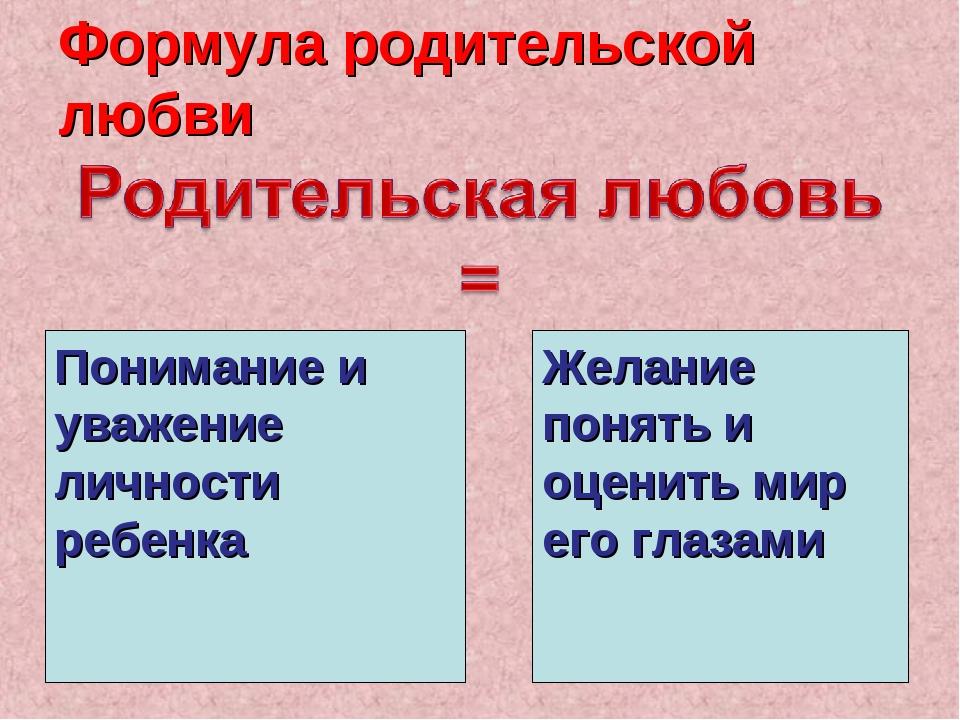 Формула родительской любви Понимание и уважение личности ребенка Желание поня...