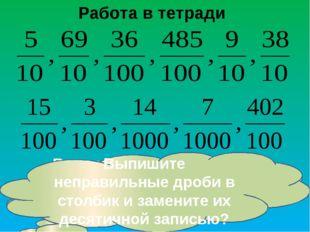 Работа в тетради Выпишите правильные дроби в столбик и замените их десятичной