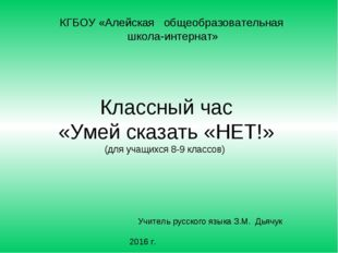 Классный час «Умей сказать «НЕТ!» (для учащихся 8-9 классов) КГБОУ «Алейская