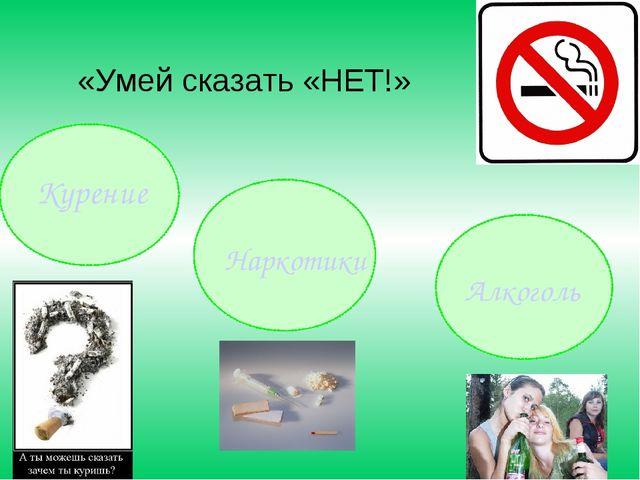 Курение Наркотики Алкоголь «Умей сказать «НЕТ!»