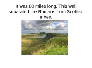 It was 80 miles long. This wall separated the Romans from Scottish tribes.