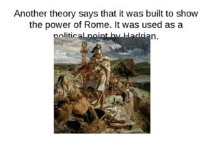 Another theory says that it was built to show the power of Rome. It was used