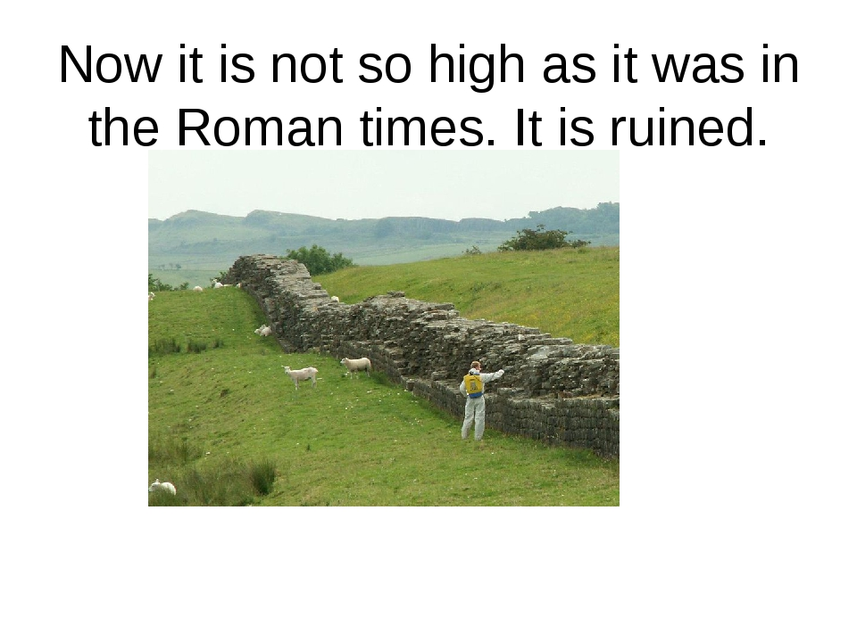 Now it is not so high as it was in the Roman times. It is ruined.