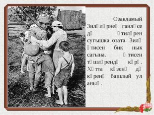 Озакламый Зиләләрнең гаиләсе дә әтиләрен сугышка озата. Зилә әтисен бик нык