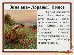 Зина апа– Лораның әнисе Сугыш башлангач кызы Лора белән ул татар авылына, ире