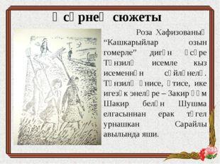 """Әсәрнең сюжеты Роза Хафизованың """"Кашкарыйлар озын гомерле"""" дигән әсәре Тәнзил"""