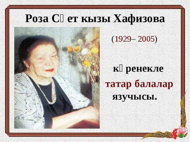 (1929– 2005) күренекле татар балалар язучысы. Роза Сәет кызы Хафизова