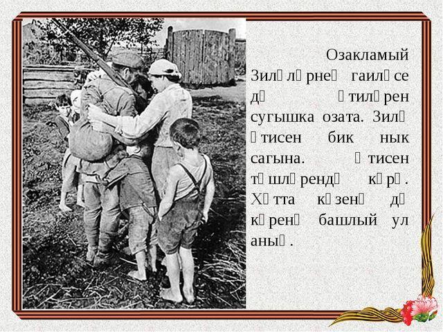 Озакламый Зиләләрнең гаиләсе дә әтиләрен сугышка озата. Зилә әтисен бик нык...