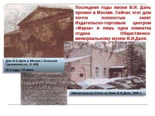 Последние годы жизни В.И. Даль прожил в Москве. Сейчас этот дом почти полност