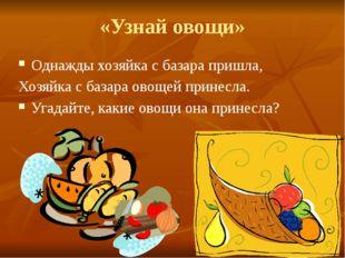 «Узнай овощи» Однажды хозяйка с базара пришла, Хозяйка с базара овощей принес