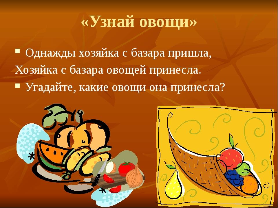 «Узнай овощи» Однажды хозяйка с базара пришла, Хозяйка с базара овощей принес...
