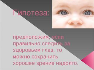 Гипотеза: предположим, если правильно следить за здоровьем глаз, то можно сох