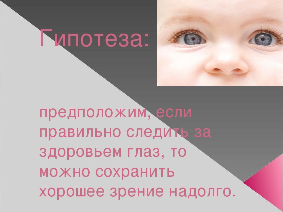 Гипотеза: предположим, если правильно следить за здоровьем глаз, то можно сох...