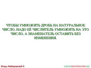 UROKIMATEMATIKI.RU Игорь Жаборовский © 2011 ЧТОБЫ УМНОЖИТЬ ДРОБЬ НА НАТУРАЛЬН