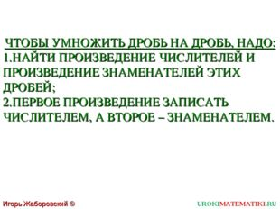 UROKIMATEMATIKI.RU Игорь Жаборовский © 2011 ЧТОБЫ УМНОЖИТЬ ДРОБЬ НА ДРОБЬ, НА