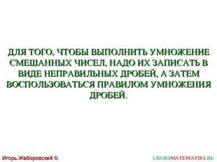 UROKIMATEMATIKI.RU Игорь Жаборовский © 2011 ДЛЯ ТОГО, ЧТОБЫ ВЫПОЛНИТЬ УМНОЖЕН