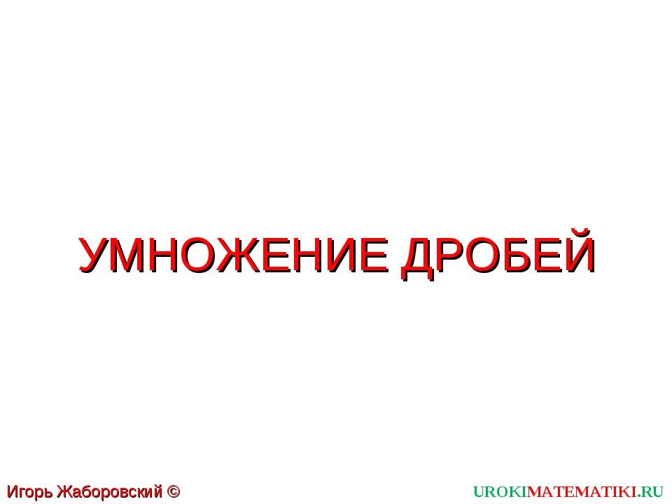 UROKIMATEMATIKI.RU Игорь Жаборовский © 2011 УМНОЖЕНИЕ ДРОБЕЙ