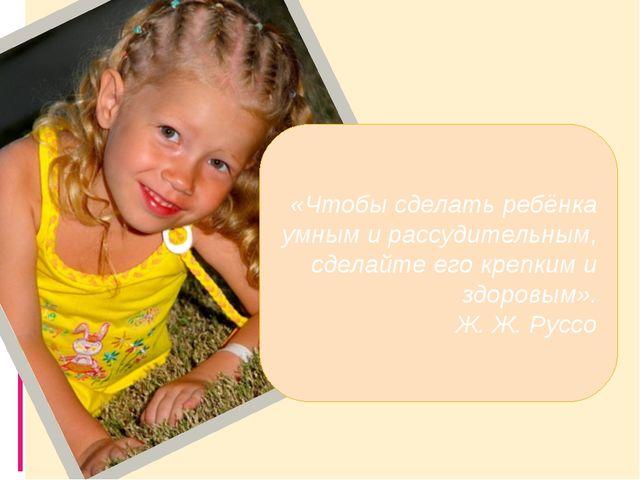 «Чтобы сделать ребёнка умным и рассудительным, сделайте его крепким и здоров...