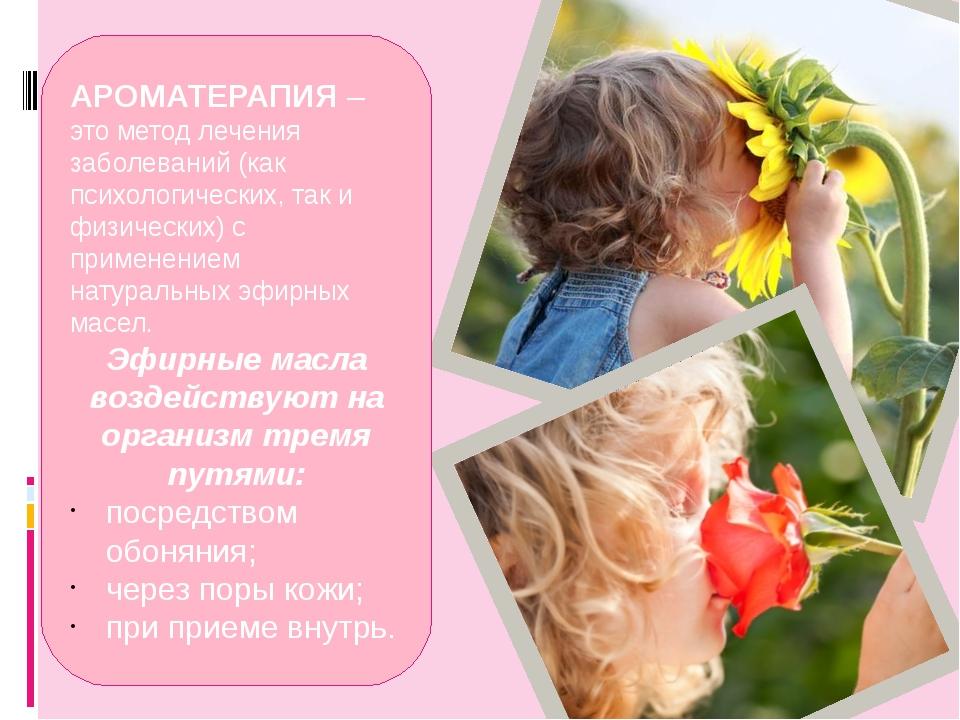 АРОМАТЕРАПИЯ – это метод лечения заболеваний (как психологических, так и физ...