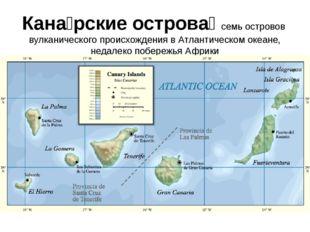 Кана́рские острова́ семь островов вулканического происхождения в Атлантическо
