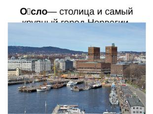 О́сло— столица и самый крупный город Норвегии.